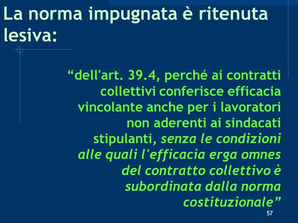 La norma impugnata è ritenuta lesiva: dell'art. 39.4, perché ai contratti collettivi conferisce efficacia vincolante anche per i lavoratori non aderen
