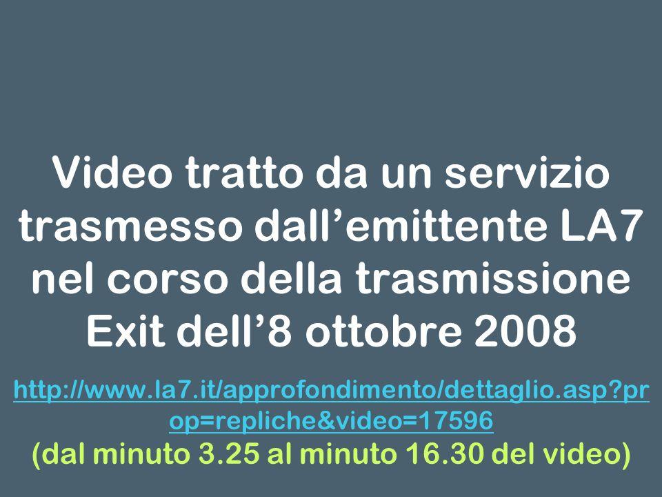 Video tratto da un servizio trasmesso dallemittente LA7 nel corso della trasmissione Exit dell8 ottobre 2008 http://www.la7.it/approfondimento/dettaglio.asp pr op=repliche&video=17596 (dal minuto 3.25 al minuto 16.30 del video)