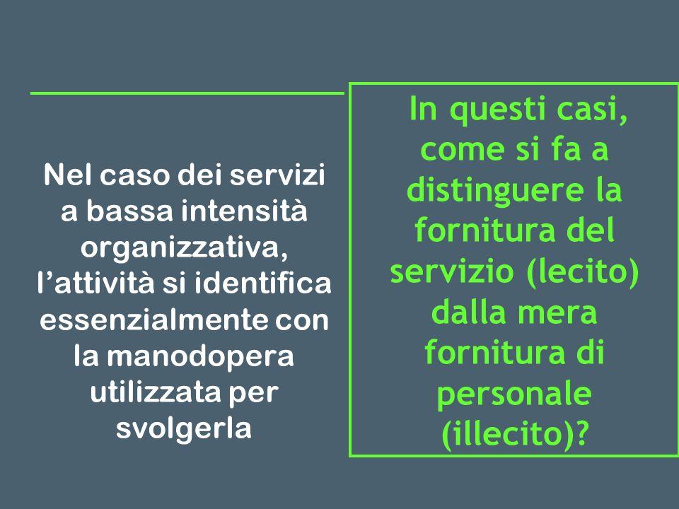 Nel caso dei servizi a bassa intensità organizzativa, lattività si identifica essenzialmente con la manodopera utilizzata per svolgerla In questi casi, come si fa a distinguere la fornitura del servizio (lecito) dalla mera fornitura di personale (illecito)