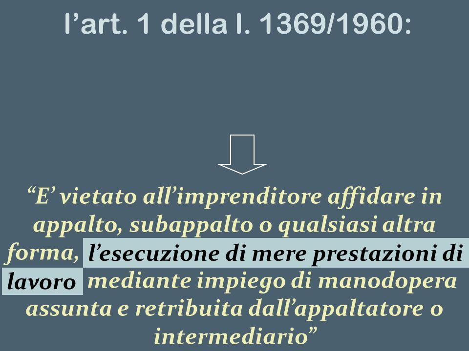 lart. 1 della l. 1369/1960: E vietato allimprenditore affidare in appalto, subappalto o qualsiasi altra forma, lesecuzione di mere prestazioni di lavo