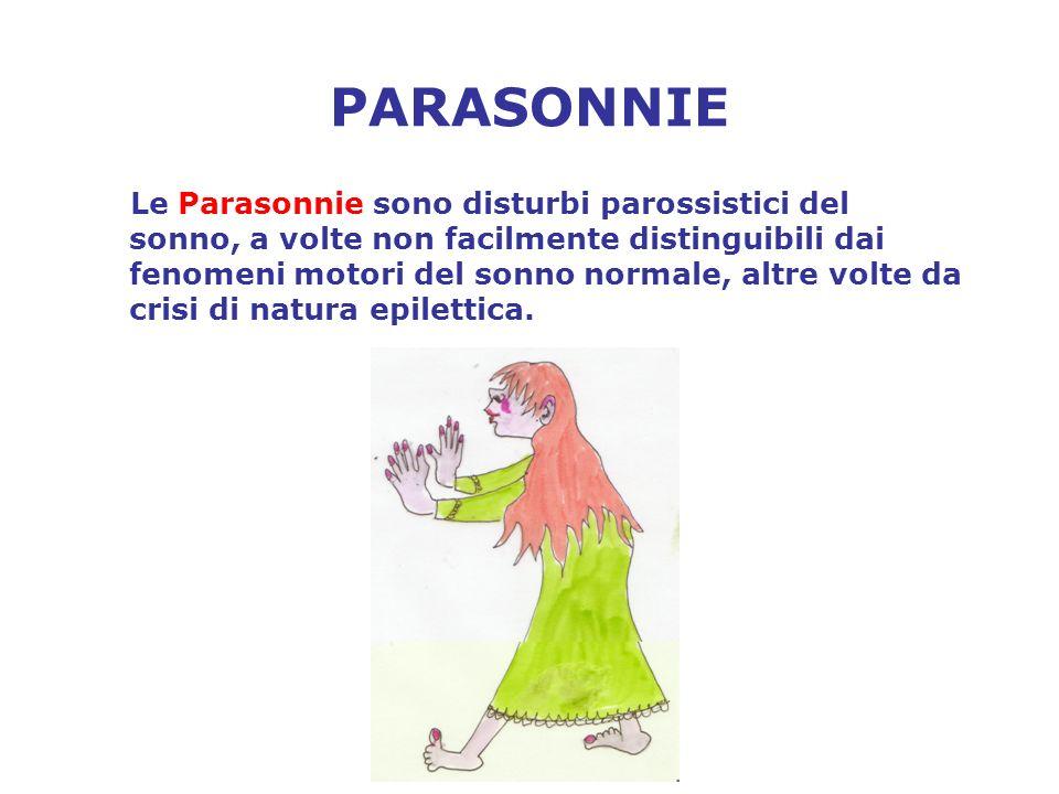 PARASONNIE Le Parasonnie sono disturbi parossistici del sonno, a volte non facilmente distinguibili dai fenomeni motori del sonno normale, altre volte