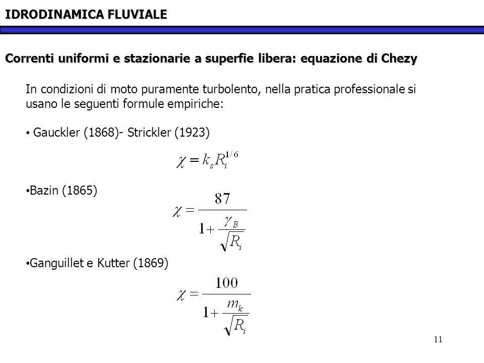 11 IDRODINAMICA FLUVIALE Correnti uniformi e stazionarie a superfie libera: equazione di Chezy In condizioni di moto puramente turbolento, nella prati