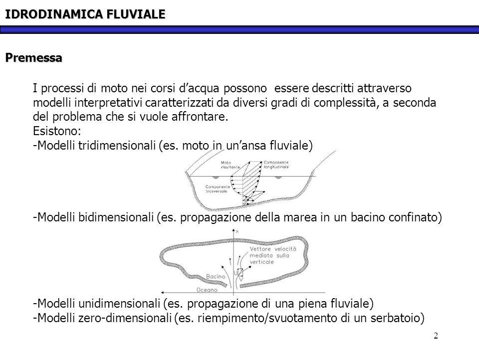 3 IDRODINAMICA FLUVIALE Il modello unidimensionale: la corrente Nei corsi dacqua, nei canali artificiali e nei canali lagunari, il campo di moto può essere descritto adottando il modello di corrente, individuando cioè una direzione prevalente del moto, che è in generale ad andamento curvilineo.