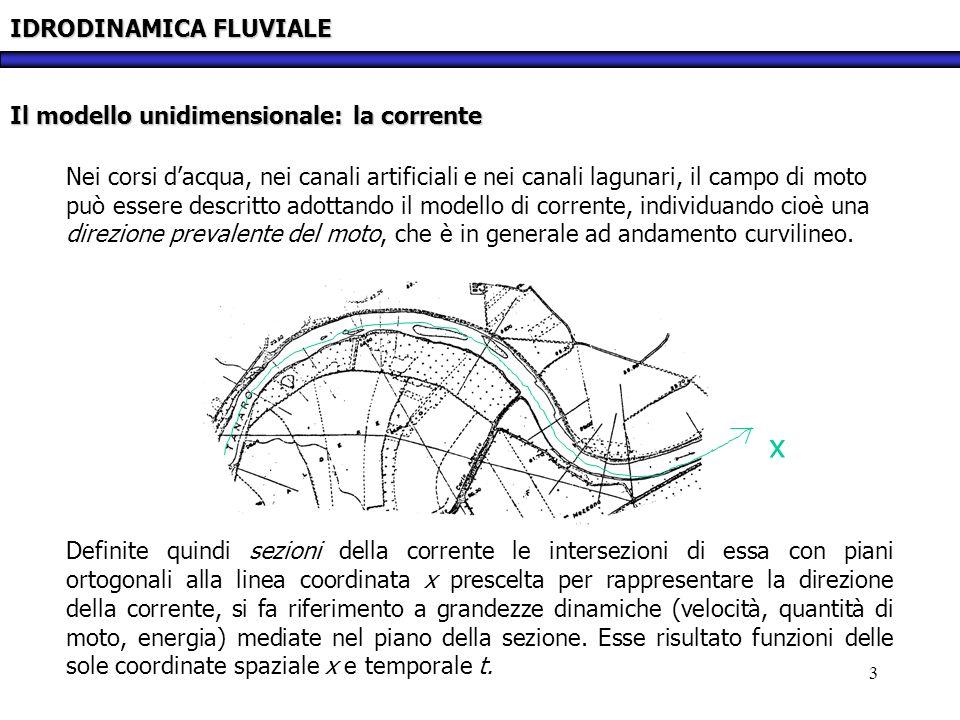 3 IDRODINAMICA FLUVIALE Il modello unidimensionale: la corrente Nei corsi dacqua, nei canali artificiali e nei canali lagunari, il campo di moto può e