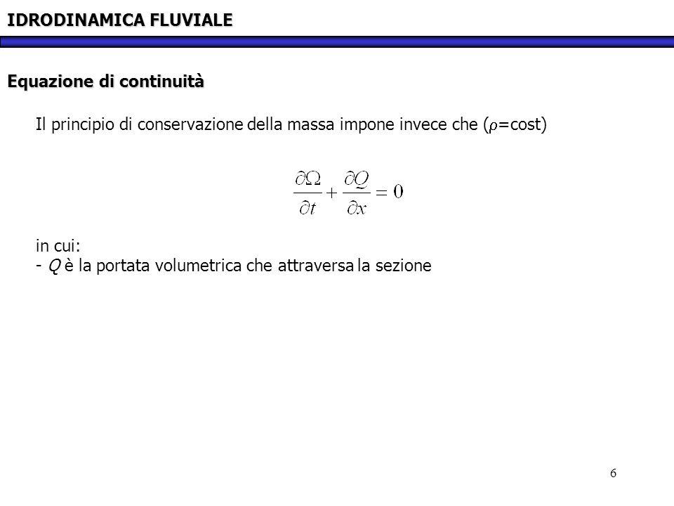 6 IDRODINAMICA FLUVIALE Equazione di continuità Il principio di conservazione della massa impone invece che ( =cost) in cui: - Q è la portata volumetr