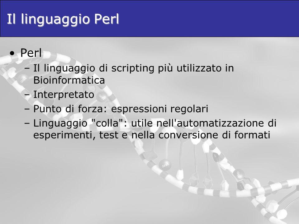 Il linguaggio Perl Perl –Il linguaggio di scripting più utilizzato in Bioinformatica –Interpretato –Punto di forza: espressioni regolari –Linguaggio