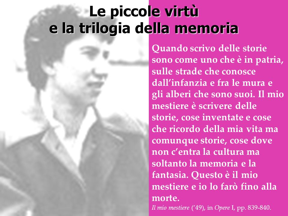 Le piccole virtù e la trilogia della memoria Quando scrivo delle storie sono come uno che è in patria, sulle strade che conosce dallinfanzia e fra le