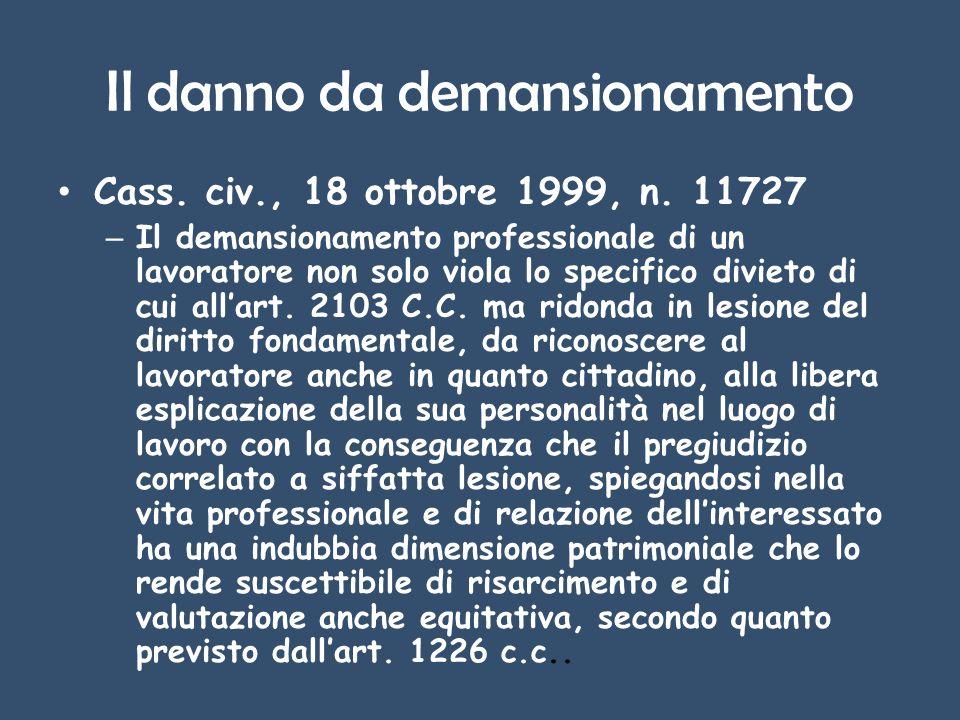 Il danno da demansionamento Cass. civ., 18 ottobre 1999, n. 11727 – Il demansionamento professionale di un lavoratore non solo viola lo specifico divi
