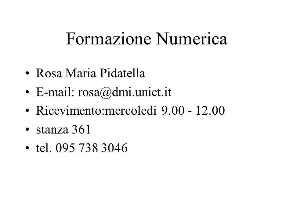 Formazione Numerica Rosa Maria Pidatella E-mail: rosa@dmi.unict.it Ricevimento:mercoledi 9.00 - 12.00 stanza 361 tel. 095 738 3046