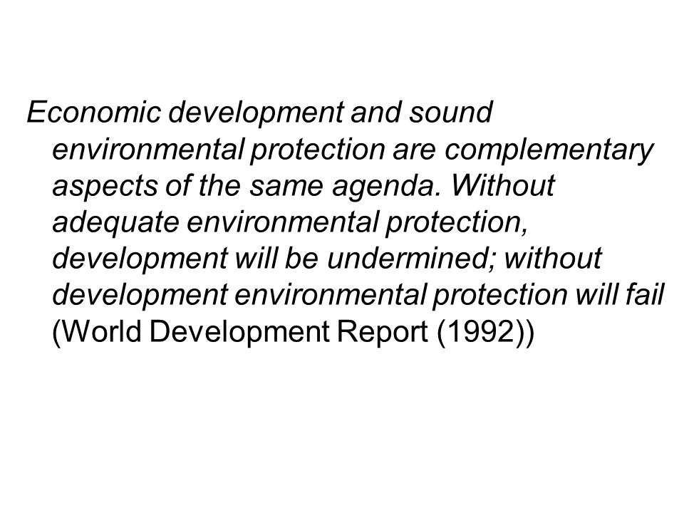 Economic development and sound environmental protection are complementary aspects of the same agenda. Without adequate environmental protection, devel