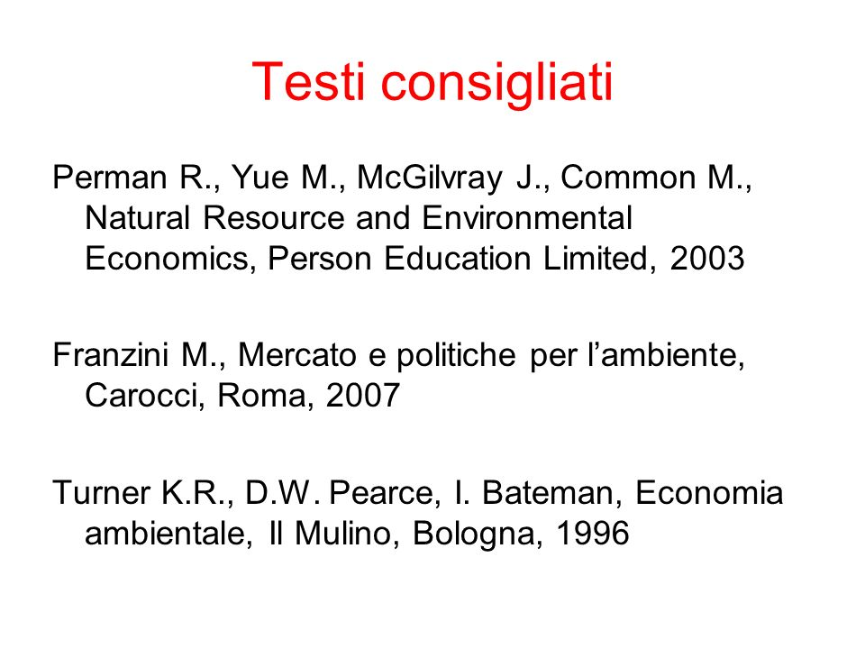 Testi consigliati Perman R., Yue M., McGilvray J., Common M., Natural Resource and Environmental Economics, Person Education Limited, 2003 Franzini M.