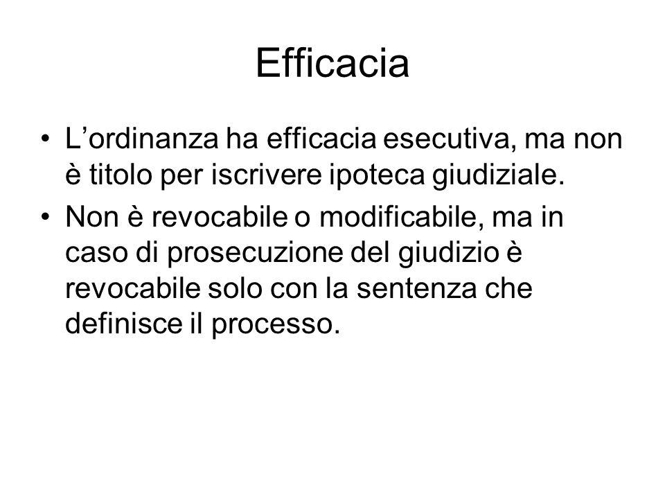 Efficacia Lordinanza ha efficacia esecutiva, ma non è titolo per iscrivere ipoteca giudiziale. Non è revocabile o modificabile, ma in caso di prosecuz