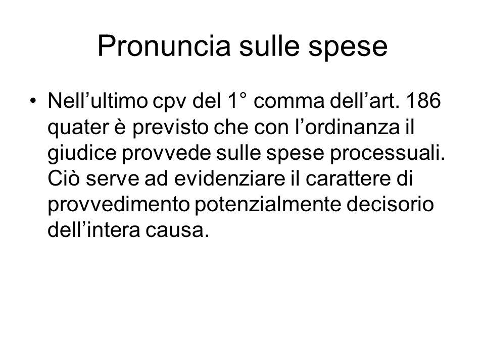 Pronuncia sulle spese Nellultimo cpv del 1° comma dellart. 186 quater è previsto che con lordinanza il giudice provvede sulle spese processuali. Ciò s