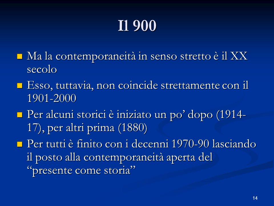 14 Il 900 Ma la contemporaneità in senso stretto è il XX secolo Ma la contemporaneità in senso stretto è il XX secolo Esso, tuttavia, non coincide strettamente con il 1901-2000 Esso, tuttavia, non coincide strettamente con il 1901-2000 Per alcuni storici è iniziato un po dopo (1914- 17), per altri prima (1880) Per alcuni storici è iniziato un po dopo (1914- 17), per altri prima (1880) Per tutti è finito con i decenni 1970-90 lasciando il posto alla contemporaneità aperta del presente come storia Per tutti è finito con i decenni 1970-90 lasciando il posto alla contemporaneità aperta del presente come storia