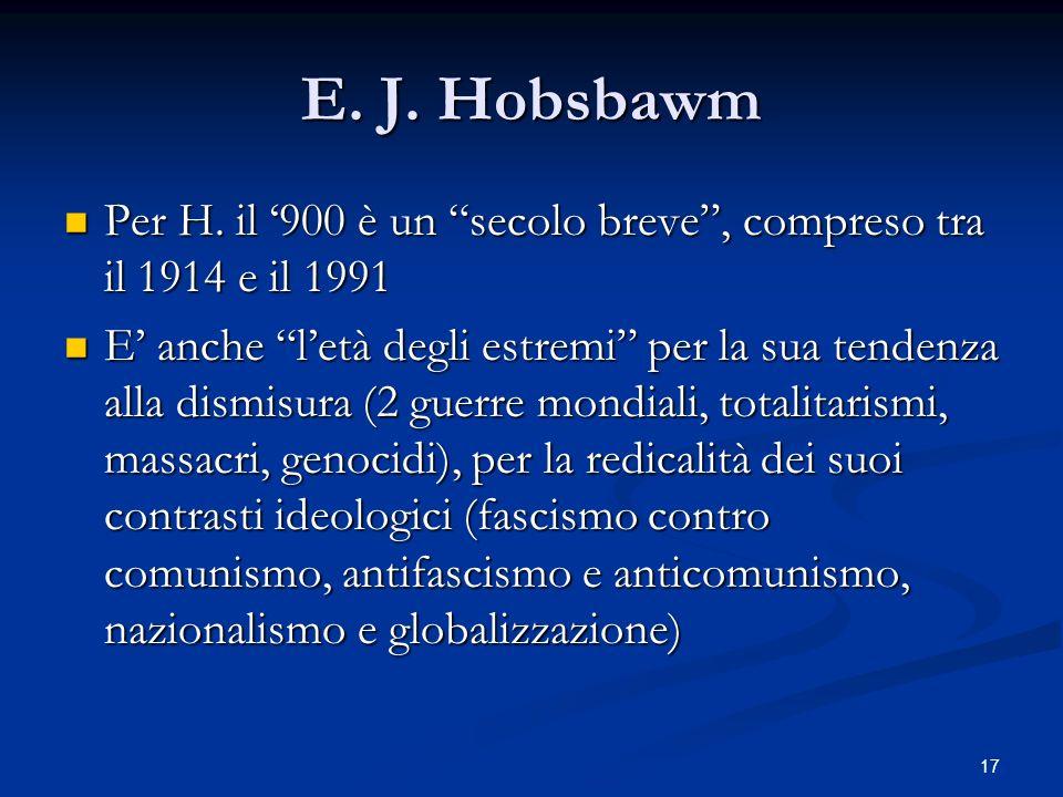 17 E. J. Hobsbawm Per H. il 900 è un secolo breve, compreso tra il 1914 e il 1991 Per H. il 900 è un secolo breve, compreso tra il 1914 e il 1991 E an