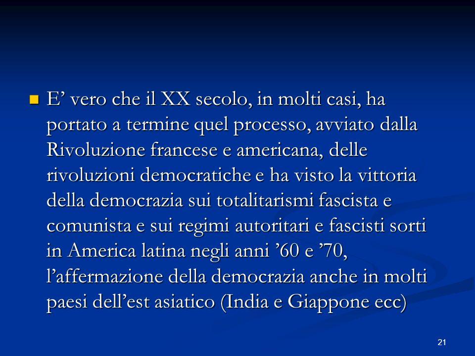 21 E vero che il XX secolo, in molti casi, ha portato a termine quel processo, avviato dalla Rivoluzione francese e americana, delle rivoluzioni democ