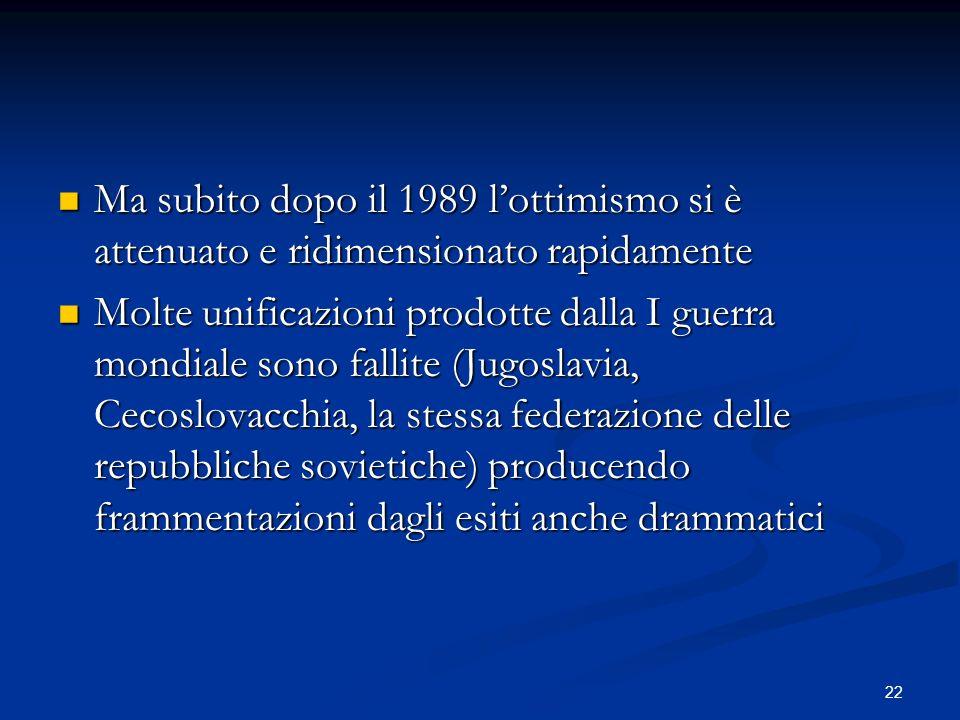 22 Ma subito dopo il 1989 lottimismo si è attenuato e ridimensionato rapidamente Ma subito dopo il 1989 lottimismo si è attenuato e ridimensionato rapidamente Molte unificazioni prodotte dalla I guerra mondiale sono fallite (Jugoslavia, Cecoslovacchia, la stessa federazione delle repubbliche sovietiche) producendo frammentazioni dagli esiti anche drammatici Molte unificazioni prodotte dalla I guerra mondiale sono fallite (Jugoslavia, Cecoslovacchia, la stessa federazione delle repubbliche sovietiche) producendo frammentazioni dagli esiti anche drammatici