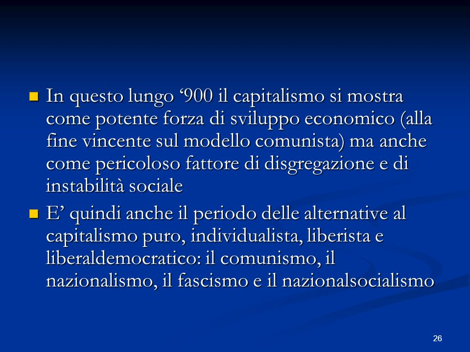 26 In questo lungo 900 il capitalismo si mostra come potente forza di sviluppo economico (alla fine vincente sul modello comunista) ma anche come pericoloso fattore di disgregazione e di instabilità sociale In questo lungo 900 il capitalismo si mostra come potente forza di sviluppo economico (alla fine vincente sul modello comunista) ma anche come pericoloso fattore di disgregazione e di instabilità sociale E quindi anche il periodo delle alternative al capitalismo puro, individualista, liberista e liberaldemocratico: il comunismo, il nazionalismo, il fascismo e il nazionalsocialismo E quindi anche il periodo delle alternative al capitalismo puro, individualista, liberista e liberaldemocratico: il comunismo, il nazionalismo, il fascismo e il nazionalsocialismo
