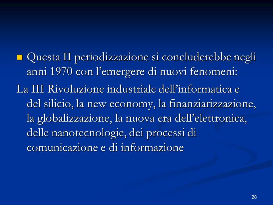 28 Questa II periodizzazione si concluderebbe negli anni 1970 con lemergere di nuovi fenomeni: Questa II periodizzazione si concluderebbe negli anni 1970 con lemergere di nuovi fenomeni: La III Rivoluzione industriale dellinformatica e del silicio, la new economy, la finanziarizzazione, la globalizzazione, la nuova era dellelettronica, delle nanotecnologie, dei processi di comunicazione e di informazione