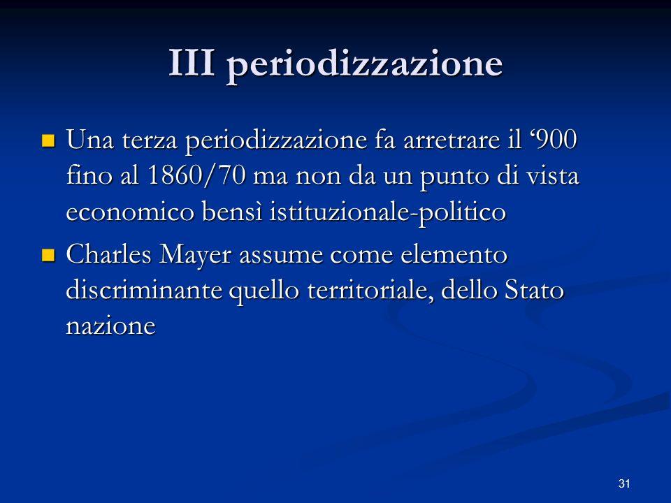 31 III periodizzazione Una terza periodizzazione fa arretrare il 900 fino al 1860/70 ma non da un punto di vista economico bensì istituzionale-politic