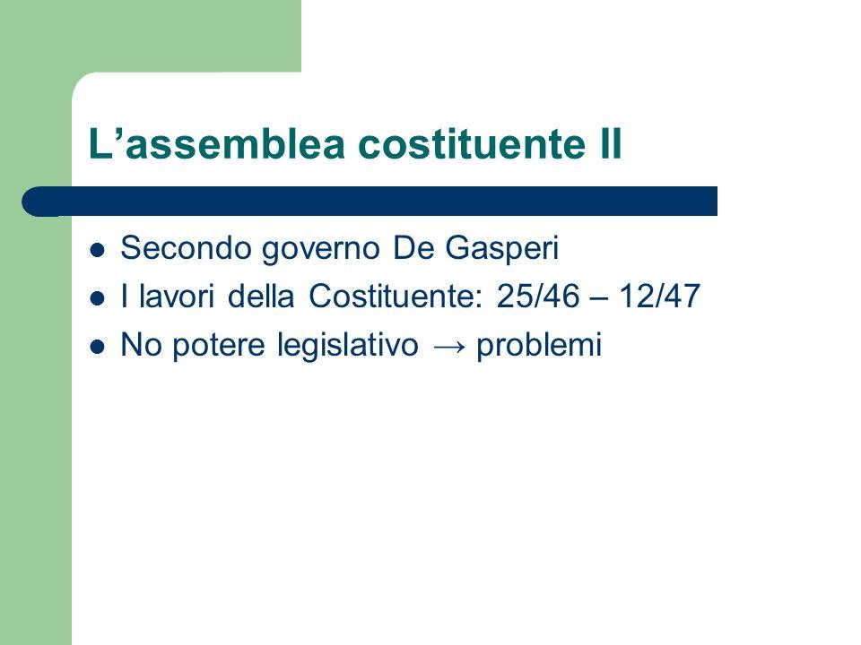 Lassemblea costituente II Secondo governo De Gasperi I lavori della Costituente: 25/46 – 12/47 No potere legislativo problemi