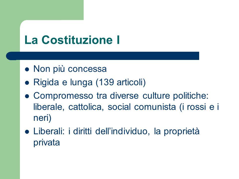 La Costituzione I Non più concessa Rigida e lunga (139 articoli) Compromesso tra diverse culture politiche: liberale, cattolica, social comunista (i r