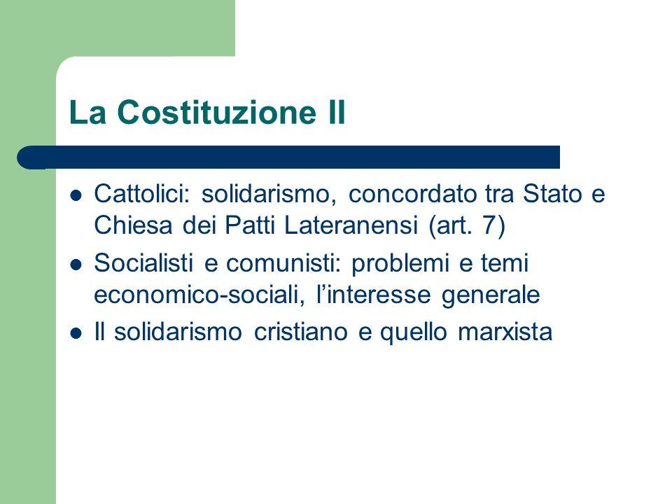 La Costituzione II Cattolici: solidarismo, concordato tra Stato e Chiesa dei Patti Lateranensi (art. 7) Socialisti e comunisti: problemi e temi econom