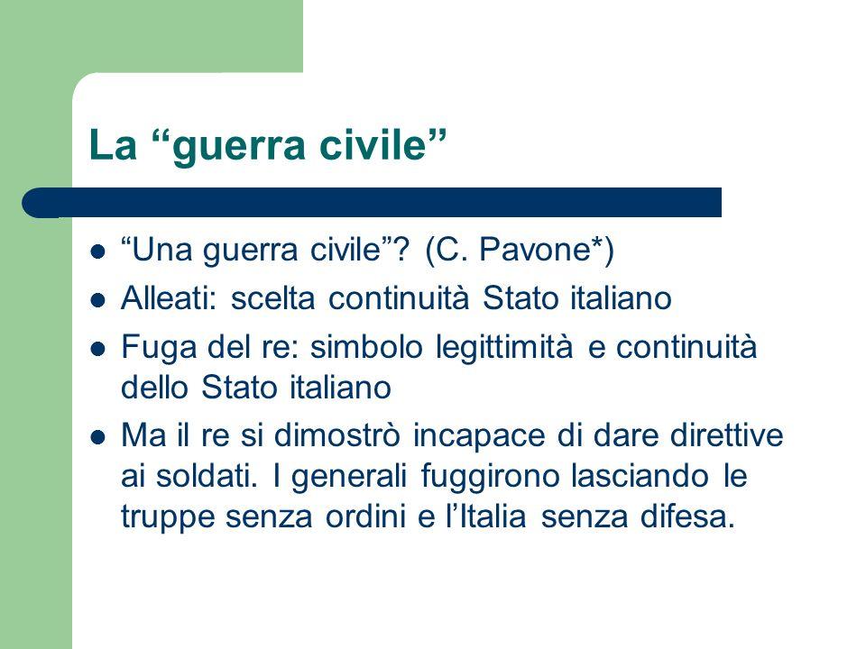 La guerra civile Una guerra civile? (C. Pavone*) Alleati: scelta continuità Stato italiano Fuga del re: simbolo legittimità e continuità dello Stato i