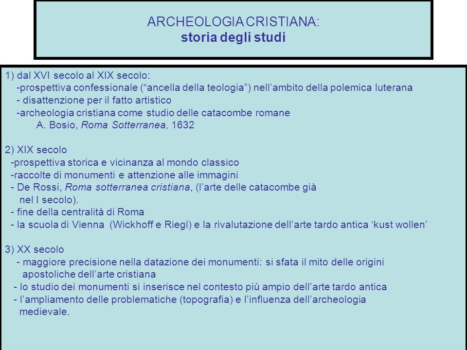 ARCHEOLOGIA CRISTIANA: storia degli studi 1) dal XVI secolo al XIX secolo: -prospettiva confessionale (ancella della teologia) nellambito della polemi