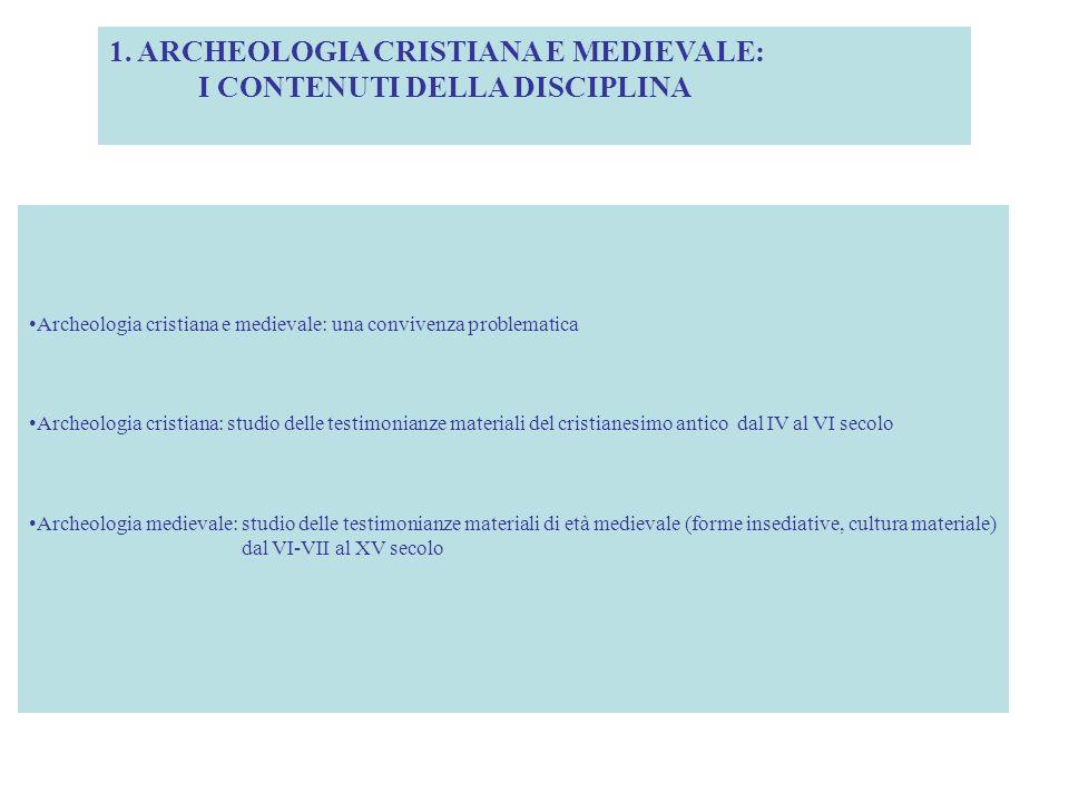 1. ARCHEOLOGIA CRISTIANA E MEDIEVALE: I CONTENUTI DELLA DISCIPLINA Archeologia cristiana e medievale: una convivenza problematica Archeologia cristian
