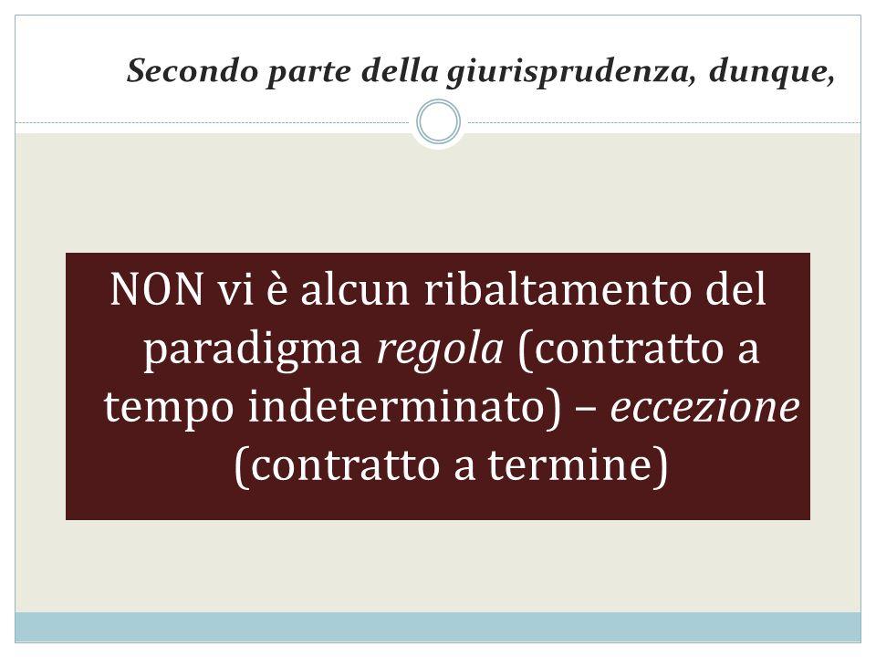 Secondo parte della giurisprudenza, dunque, NON vi è alcun ribaltamento del paradigma regola (contratto a tempo indeterminato) – eccezione (contratto a termine)