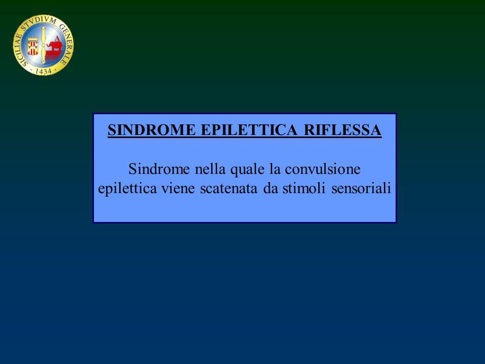 SINDROME EPILETTICA RIFLESSA Sindrome nella quale la convulsione epilettica viene scatenata da stimoli sensoriali