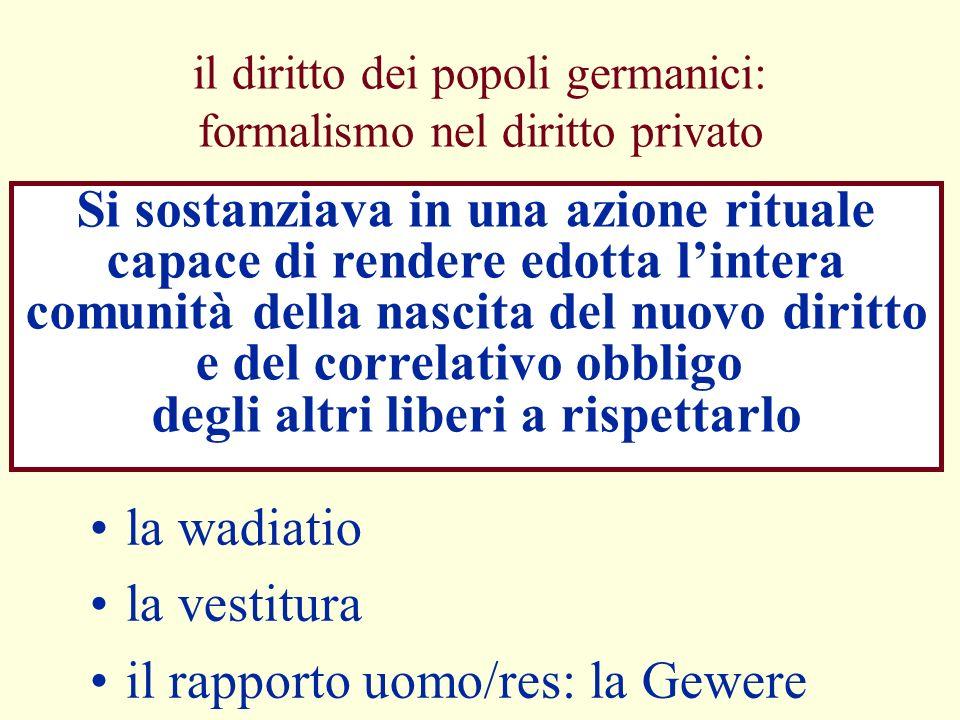 il diritto dei popoli germanici: formalismo nel diritto privato la wadiatio la vestitura il rapporto uomo/res: la Gewere Si sostanziava in una azione