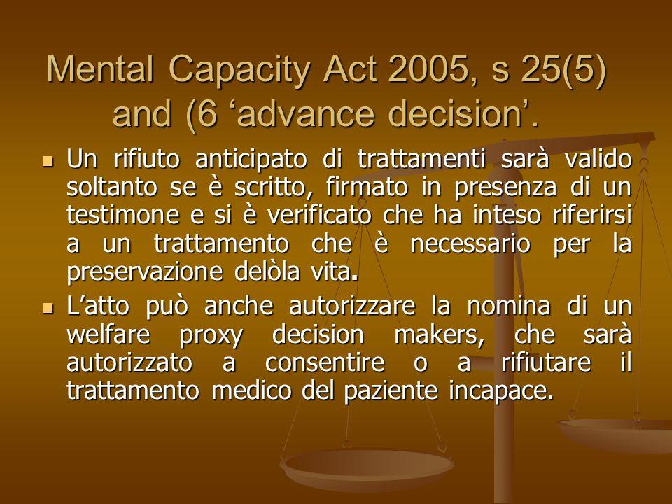 Section 4(5) of the Mental Capacity Act 2005 Sarà illegale per ogni persona responsabile della cura di un paziente rinunciare o rifiutare al trattamento medico o discostarsi dagli obiettivi o da uno degli obiettivi del paziente se, così facendo, ha determinato o altrimenti causato la morte del paziente Sarà illegale per ogni persona responsabile della cura di un paziente rinunciare o rifiutare al trattamento medico o discostarsi dagli obiettivi o da uno degli obiettivi del paziente se, così facendo, ha determinato o altrimenti causato la morte del paziente
