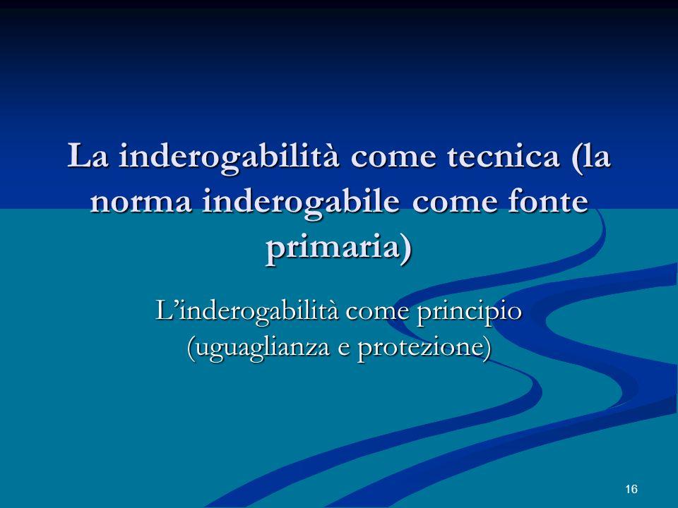 La inderogabilità come tecnica (la norma inderogabile come fonte primaria) Linderogabilità come principio (uguaglianza e protezione) 16