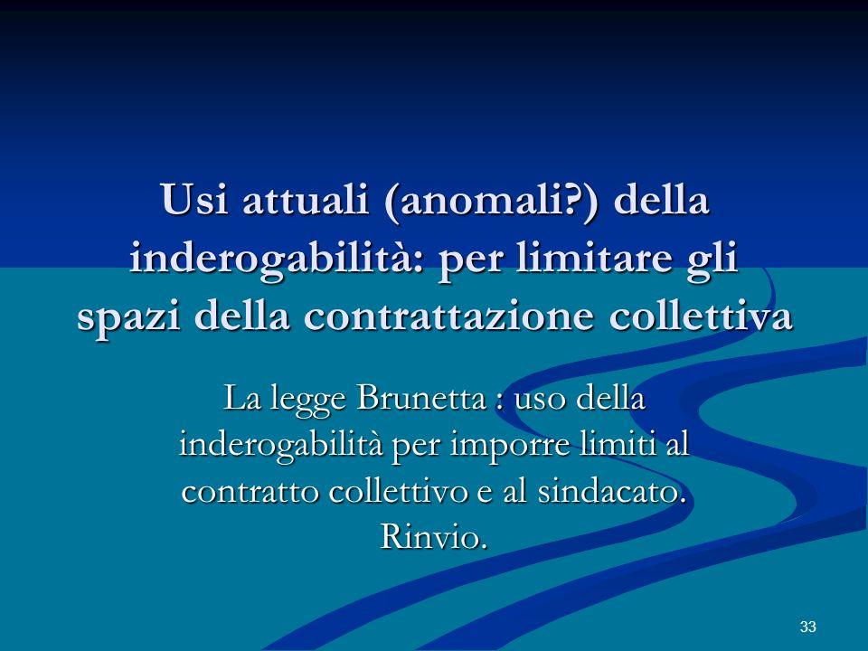 Usi attuali (anomali?) della inderogabilità: per limitare gli spazi della contrattazione collettiva La legge Brunetta : uso della inderogabilità per i