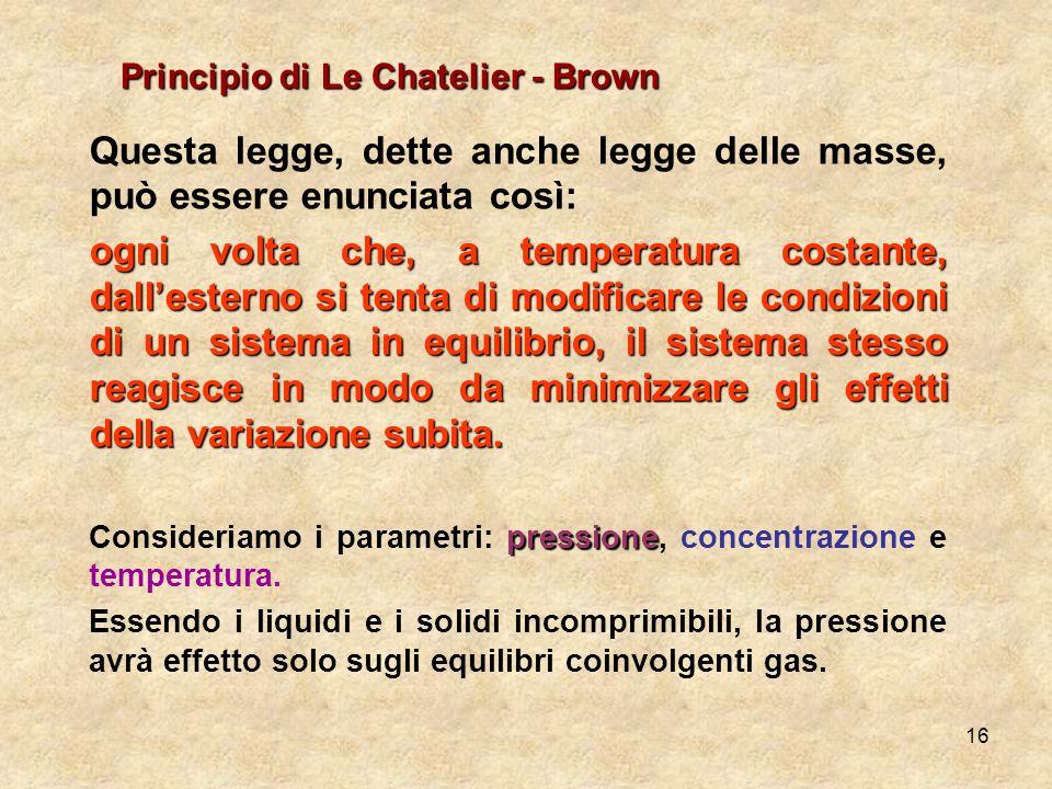 16 Principio di Le Chatelier - Brown Questa legge, dette anche legge delle masse, può essere enunciata così: ogni volta che, a temperatura costante, d