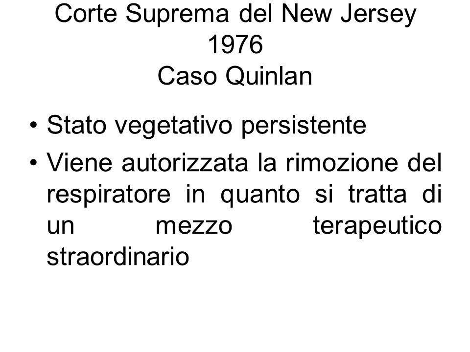 Corte Suprema del New Jersey 1976 Caso Quinlan Stato vegetativo persistente Viene autorizzata la rimozione del respiratore in quanto si tratta di un m