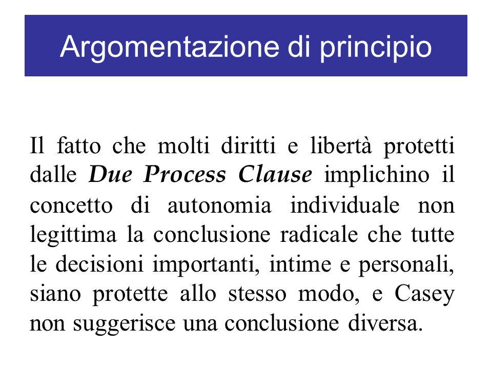 Argomentazione di principio Il fatto che molti diritti e libertà protetti dalle Due Process Clause implichino il concetto di autonomia individuale non