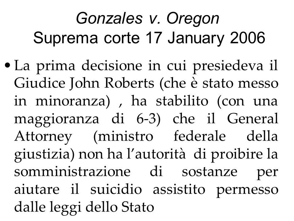 Gonzales v. Oregon Suprema corte 17 January 2006 La prima decisione in cui presiedeva il Giudice John Roberts (che è stato messo in minoranza), ha sta