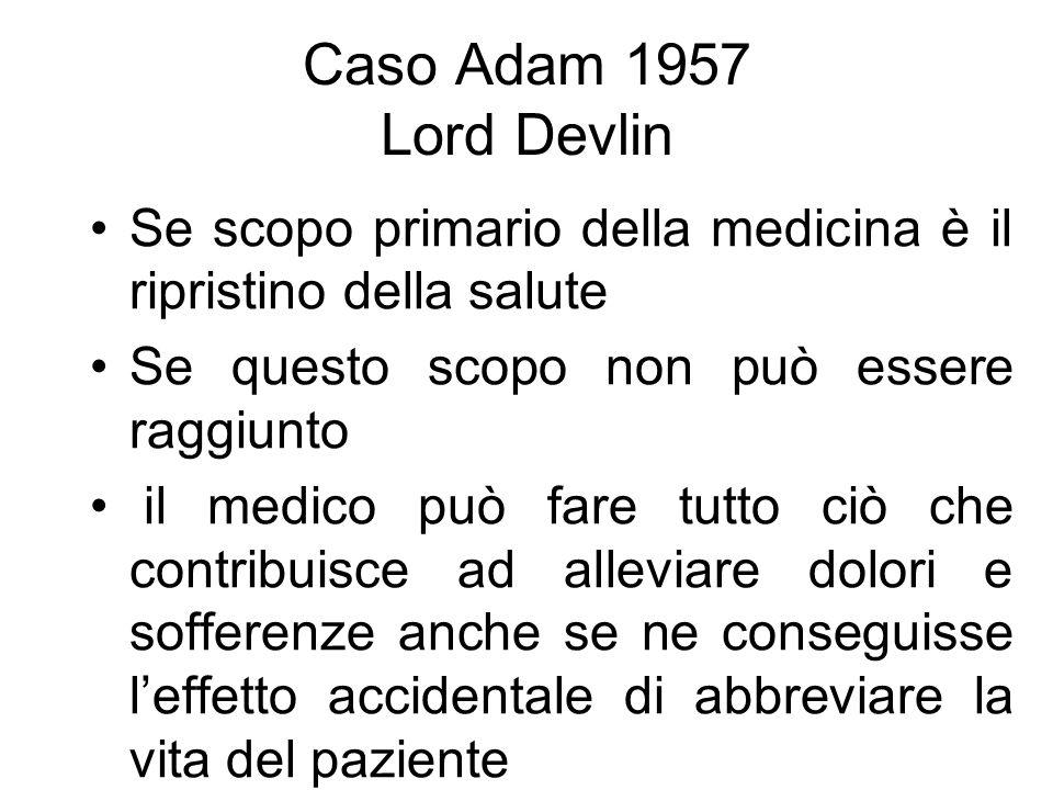 Caso Adam 1957 Lord Devlin Se scopo primario della medicina è il ripristino della salute Se questo scopo non può essere raggiunto il medico può fare t