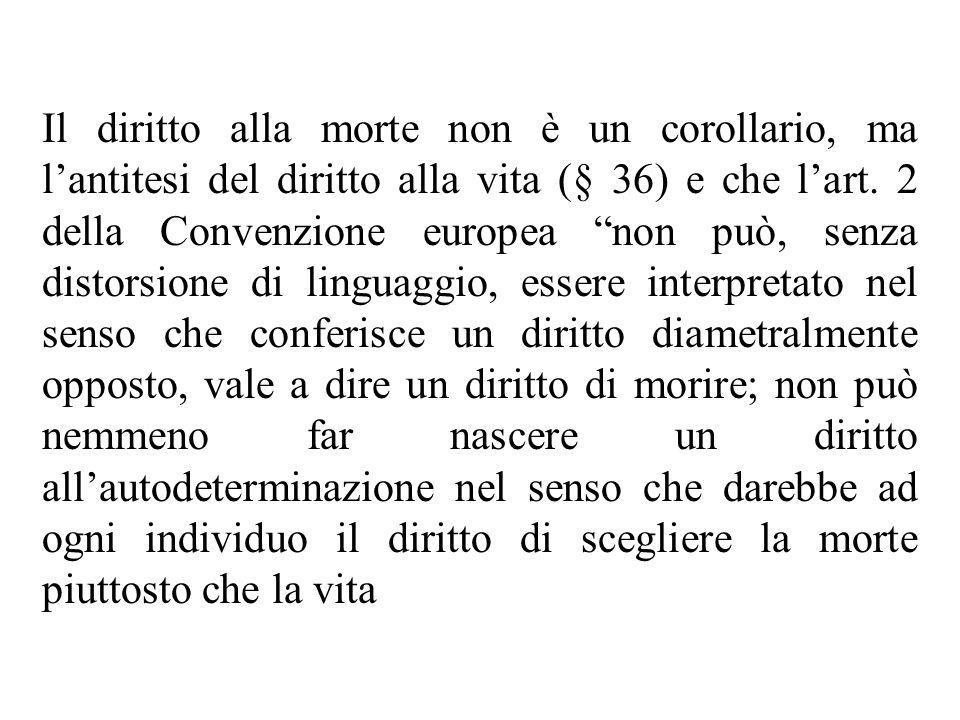 Il diritto alla morte non è un corollario, ma lantitesi del diritto alla vita (§ 36) e che lart. 2 della Convenzione europea non può, senza distorsion