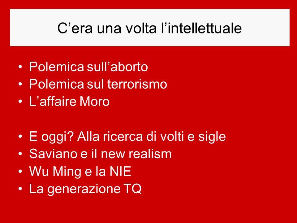 Cera una volta lintellettuale Polemica sullaborto Polemica sul terrorismo Laffaire Moro E oggi? Alla ricerca di volti e sigle Saviano e il new realism