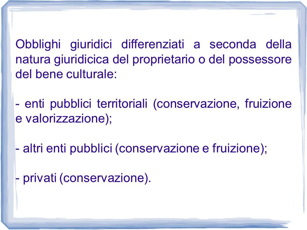 Obblighi giuridici differenziati a seconda della natura giuridicica del proprietario o del possessore del bene culturale: - enti pubblici territoriali