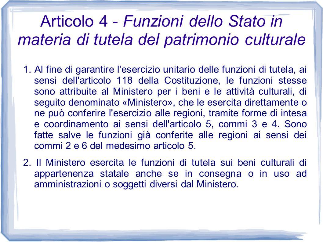 Articolo 4 - Funzioni dello Stato in materia di tutela del patrimonio culturale 1. Al fine di garantire l'esercizio unitario delle funzioni di tutela,