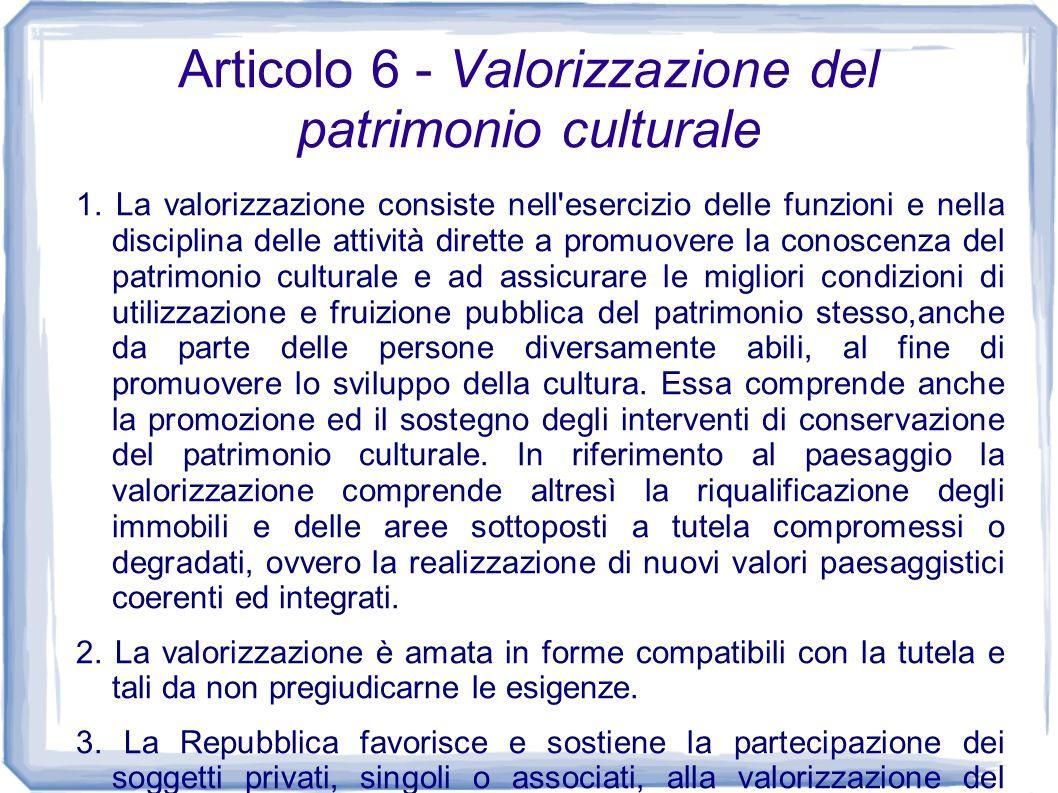 Articolo 6 - Valorizzazione del patrimonio culturale 1. La valorizzazione consiste nell'esercizio delle funzioni e nella disciplina delle attività dir