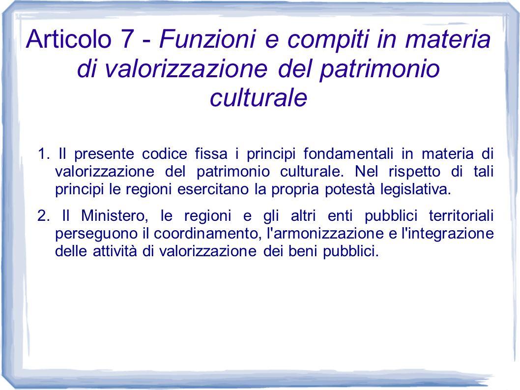 Articolo 7 - Funzioni e compiti in materia di valorizzazione del patrimonio culturale 1. Il presente codice fissa i principi fondamentali in materia d