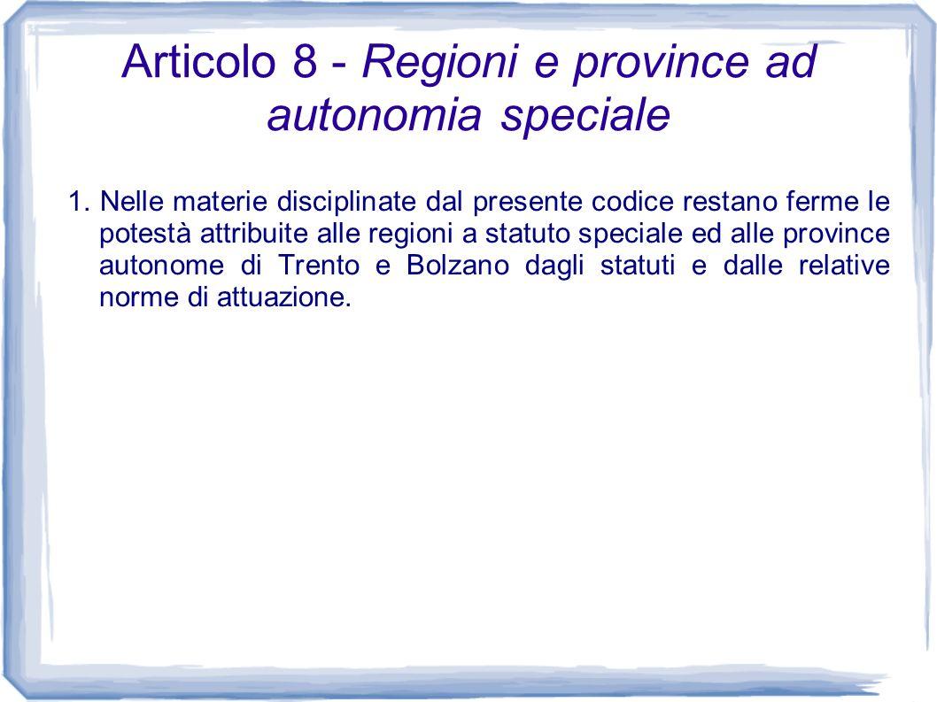 Articolo 8 - Regioni e province ad autonomia speciale 1. Nelle materie disciplinate dal presente codice restano ferme le potestà attribuite alle regio