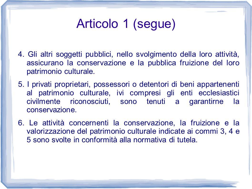 Articolo 1 (segue) 4. Gli altri soggetti pubblici, nello svolgimento della loro attività, assicurano la conservazione e la pubblica fruizione del loro