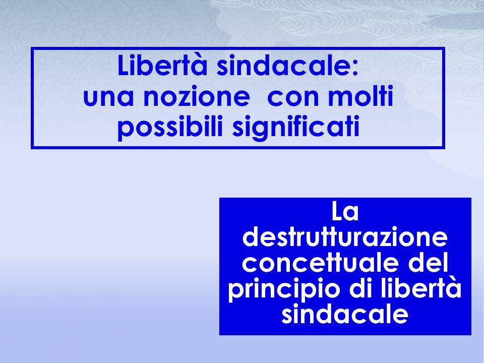 La destrutturazione concettuale del principio di libertà sindacale Libertà sindacale: una nozione con molti possibili significati